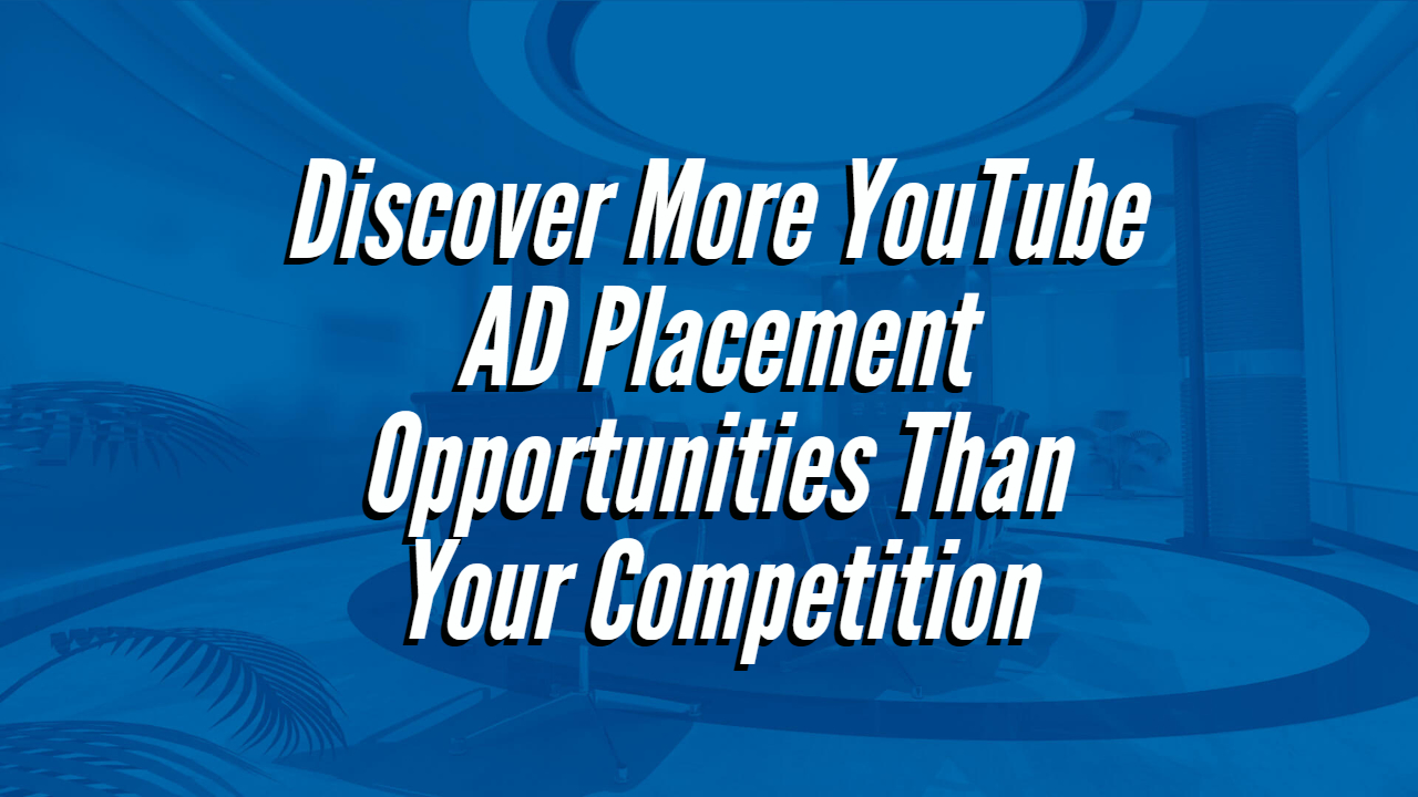 Discover More YouTube AD Placement Opportunities Than Your Competition